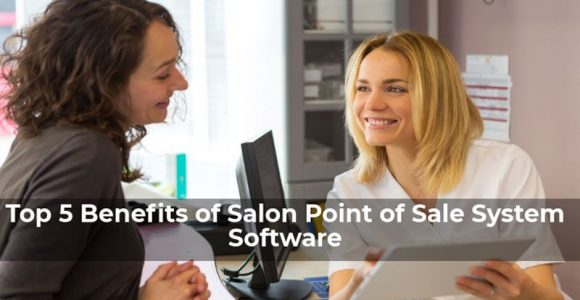 Top 5 Benefits of Salon Point of Sale System Software