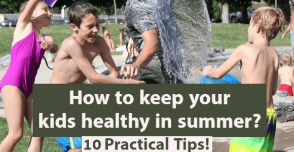 How to keep your kids healthy in summer? 10 Practical Tips!
