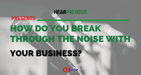 8 Entrepreneurs Reveal How They Break Through The Noise With Their Business – Hearpreneur