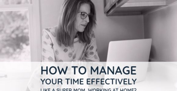 How to manage your time effectively like a super mom, working at home?