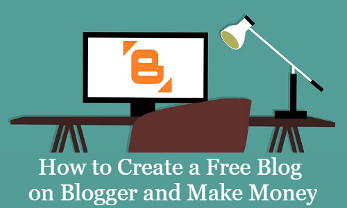 How to Create a Free Blog on Blogger and Make Money in 2019