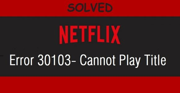 [SOLVED] Netflix Error 30103 – Cannot Play Title. Please Try Again Later
