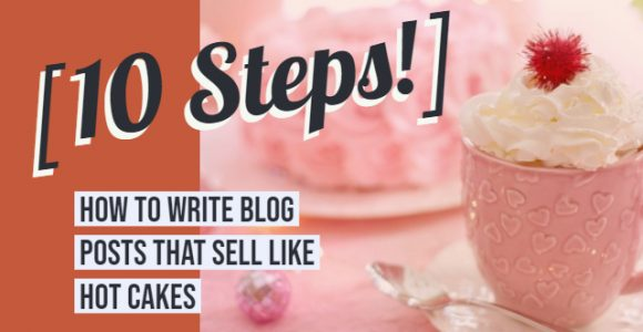 How to write blog posts that sell like hot cakes [10 Step!]