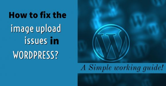 How to fix the image upload issues in WordPress? A Simple working guide!
