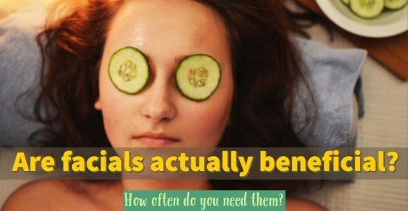 Are facials actually beneficial? How often do you need them?