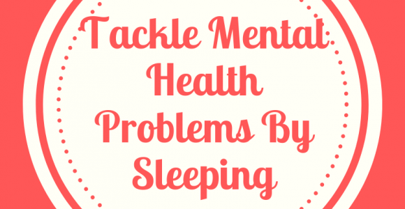 Tackle Mental Health Problems With Sleep