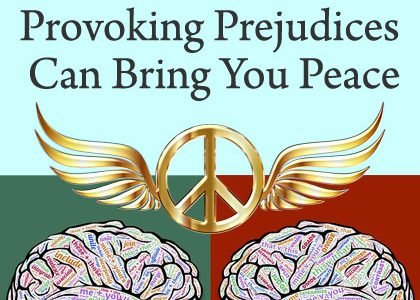 How Your Provoking Prejudices Can Bring You Peace