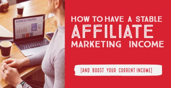 How to have a stable affiliate marketing income [and boost your current income]