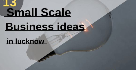 Top 13 Small Scale Business Ideas in lucknow