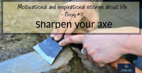 Inspiring stories about life – Sharpen your axe (Story #11)