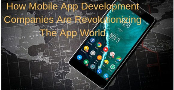How Mobile App Development Companies Are Revolutionizing The App World?