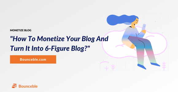 How To Monetize Your Blog & Turn It Into 6-Figure Business? | Bounceble