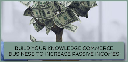 Build Your Knowledge Commerce Business To Increase Passive Incomes