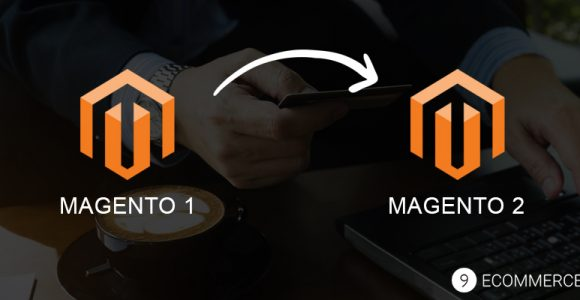 Magento 1 to Magento 2 Migration: Major Benefits of This MIGRATION – 9eCommerce