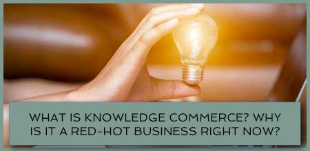 What Is Knowledge Commerce? Why Is It A Red-Hot Business Right Now?
