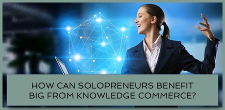 How Can Solopreneurs Benefit Big From Knowledge Commerce?
