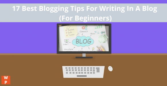 17 Best Blogging Tips For Writing In A Blog (For Beginners)