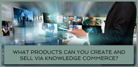 What Products Can You Create And Sell Via Knowledge Commerce?