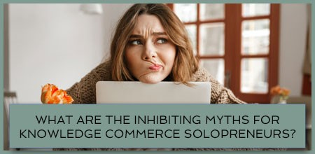 What Are The Inhibiting Myths For Knowledge Commerce Solopreneurs?