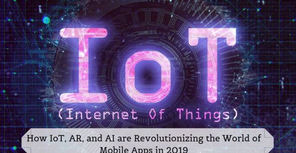 How IoT, AR, and AI are Revolutionizing the World of Mobile Apps in 2019?