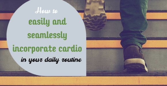 How to easily and seamlessly incorporate cardio in your daily routine