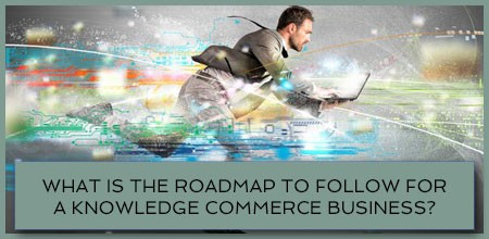 What Is The Roadmap To Follow For A Knowledge Commerce Business?