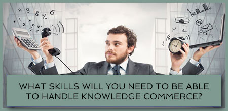 What Skills Will You Need To Be Able To Handle Knowledge Commerce?