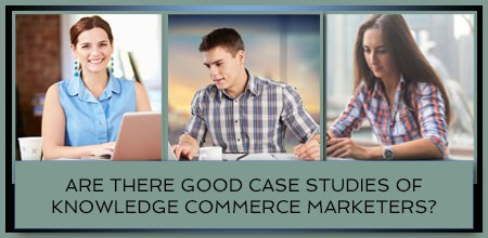 Are There Good Case Studies Of Knowledge Commerce Marketers?