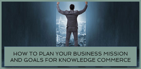 How To Plan Your Business Mission And Goals For Knowledge Commerce
