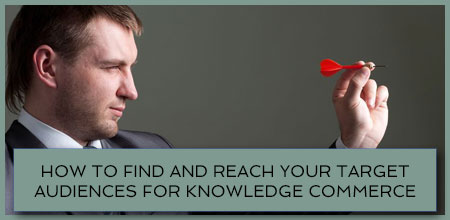 How To Find And Reach Your Target Audiences For Knowledge Commerce