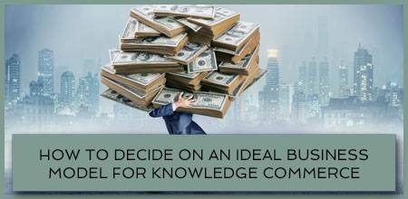 How To Decide On An Ideal Business Model For Knowledge Commerce