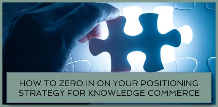 How To Zero In On Your Positioning Strategy For Knowledge Commerce
