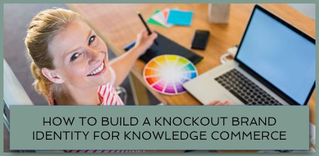 How To Build A Knockout Brand Identity For Knowledge Commerce