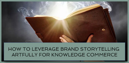 How To Leverage Brand Storytelling Artfully For Knowledge Commerce