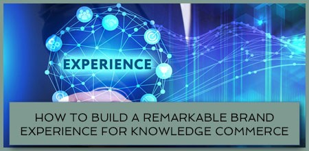 How To Build A Remarkable Brand Experience For Knowledge Commerce