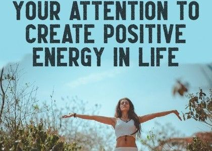 How to Manage Your Attention to Create Positive Energy in Life
