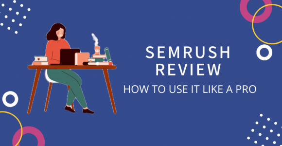 SEMrush Review + Tutorial – How to Use it Like A PRO
