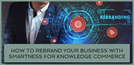 How To Rebrand Your Business With Smartness For Knowledge Commerce