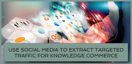 Use Social Media To Extract Targeted Traffic For Knowledge Commerce