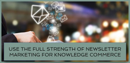 Use The Full Strength Of Newsletter Marketing For Knowledge Commerce