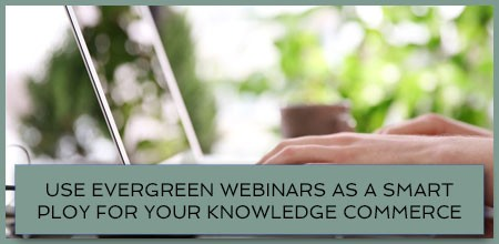 Use Evergreen Webinars As A Smart Ploy For Your Knowledge Commerce