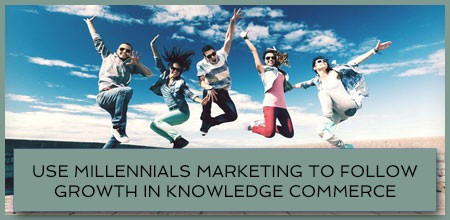 Use Millennials Marketing To Follow Growth In Knowledge Commerce