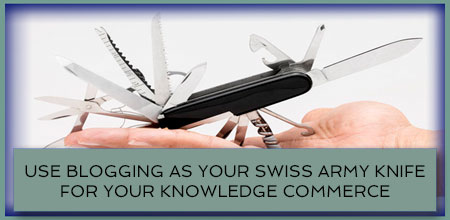 Use Blogging As Your Swiss Army Knife For Your Knowledge Commerce