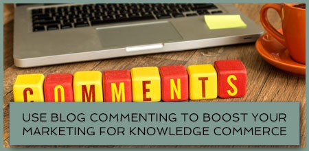 Use Blog Commenting To Boost Your Marketing For Knowledge Commerce