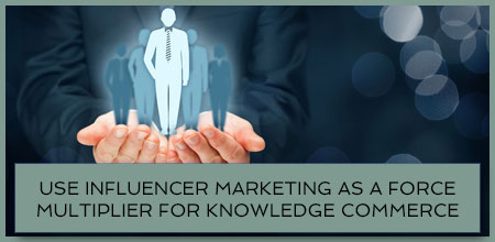 Use Influencer Marketing As A Force Multiplier For Knowledge Commerce