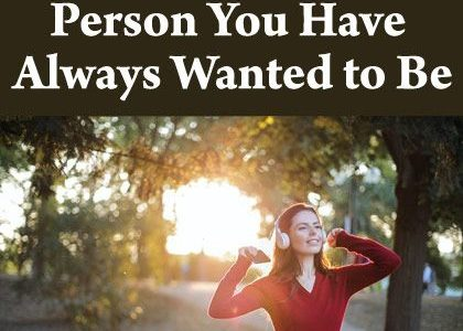 How to Become the Person You Have Always Wanted to Be