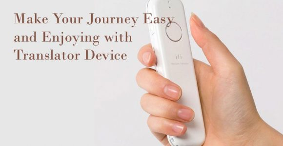 Make Your Journey Easy and Enjoying with Translator Device