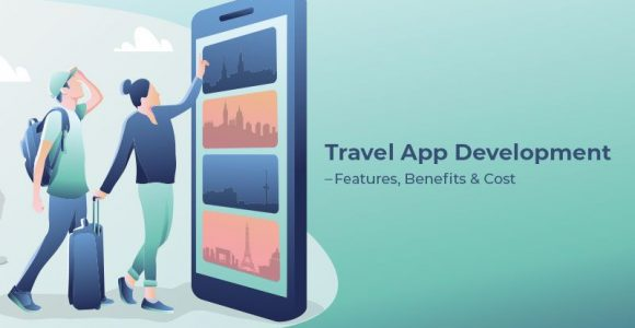 Travel App Development: Discussing Its Features, Benefits, And Cost