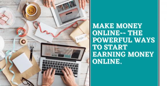 Make Money Online– The Powerful Ways To Start Earning Money Online.