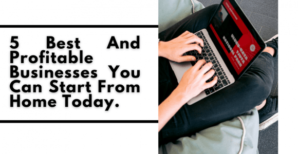 5 Best And Profitable Businesses You Can Start From Home Today.